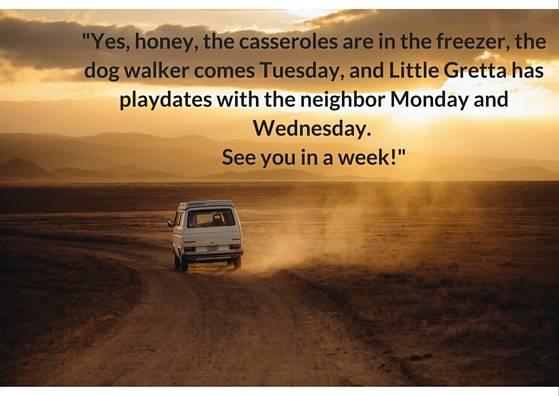 -Yes, honey, the casseroles are in the freezer, the dog walker comes Tuesday, and Little Gretta has playdates with the neighbor Monday and Wednesday. See you in a week!-